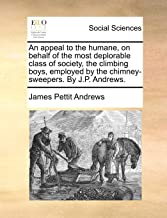 An appeal to the humane, on behalf of the most deplorable class of society, the climbing boys, employed by the chimney-swe...