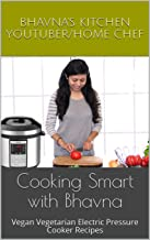Cooking Smart with Bhavna: Vegan Vegetarian Electric Pressure Cooker Recipes