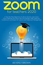 Zoom for Teachers 2020: A Step-By-Step Beginner's Guide to Quickly Learn Zoom Cloud Meetings and Easily Plan and Manage Vi...
