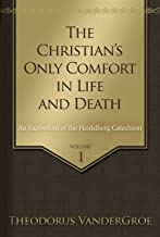 The Christian's Only Comfort in Life and Death: An Exposition of the Heidelberg Catechism