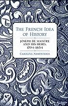 The French Idea of History: Joseph de Maistre and His Heirs, 1794–1854