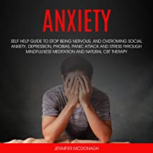 Anxiety: Self Help Guide to Stop Being Nervous, and Overcoming Social Anxiety, Depression, Phobias, Panic Attack, Stress Through Mindfulness Meditation and Natural CBT Therapy