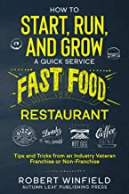 How to Start, Run, and Grow a Quick Service Fast Food Restaurant: Tips and Tricks from an Industry Veteran – Franchise or ...