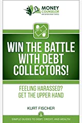 WIN the Battle with Debt Collectors!: Feeling harassed? Get the upper hand (Simple Guides to Debt, Credit, and Wealth Book 5) Kindle Edition