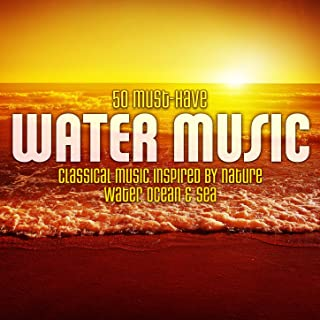 50 Must-Have Water Music: Classical Music Inspired by Nature - Water, Ocean & Sea