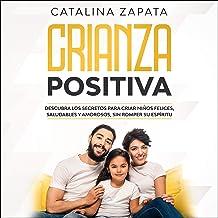 Crianza Positiva [Positive Parenting]: Descubra los secretos para criar niños felices, saludables y amorosos, sin romper s...