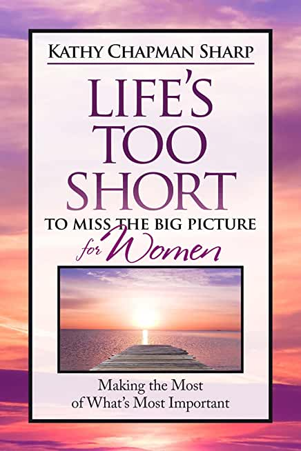 Life's Too Short to Miss the Big Picture for Women: Making the Most of What's Important (English Edition)