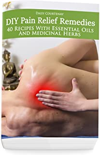DIY Pain Relief Remedies: 40 Recipes With Essential Oils And Medicinal Herbs: (Young Living Essential Oils Guide, Essential Oils Book, Essential Oils For Weight Loss)
