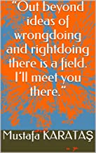 """""""Out beyond ideas of wrongdoing and rightdoing there is a field. I'll meet you there."""" (Rumi 6)"""