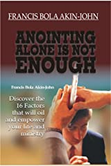 ANOINTING ALONE IS NOT ENOUGH: Discover the 16 Factors That Will Oil And Empower Your Life And Ministry Kindle Edition