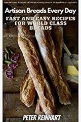 Fast and Easy Recipes for World Class Breads: PETER REINHART'S Artisan Breads Every Day Kindle Edition