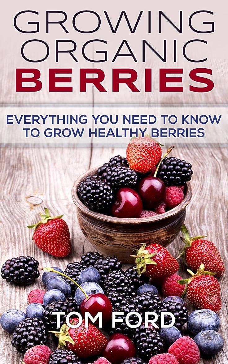 ビル令状安心させるGrowing Organic Berries: Everything You Need To Know To Grow Healthy Berries (Strawberries, Blueberries, Blackberries & Rasberries) (English Edition)