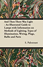And Then There Was Light - An Illustrated Guide to Lamps with Information on Methods of Lighting, Types of Illumination, Wiring, Plugs, Bulbs and Parts (English Edition)