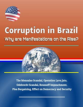 Corruption in Brazil: Why are Manifestations on the Rise? The Mensalao Scandal, Operation Lava Jato, Odebrecht Scandal, Rousseff Impeachment, Plea Bargaining, ... on Democracy and Security (English Edition)