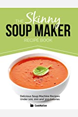 The Skinny Soup Maker Recipe Book: Delicious Low Calorie, Healthy and Simple Soup Machine Recipes Under 100, 200 and 300 Calories. Perfect For Any Diet and Weight Loss Plan. Kindle Edition