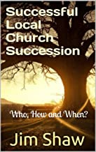 Successful Local Church Succession: Who, How and When? (Christian Leadership Series Book 2)