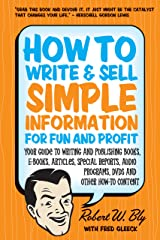 How to Write and Sell Simple Information for Fun and Profit: Your Guide to Writing and Publishing Books, E-Books, Articles, Special Reports, Audio Programs, DVDs, and Other How-To Content Kindle Edition