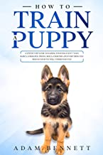 How To Train A Puppy: A Step By Step Guide to Raising Your Dog In Just 7 Days: Basics, Commands, Tricks, Skills, Exercises...