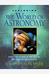 Exploring the World of Astronomy: From Center of the Sun to Edge of the Universe: From the Center of the Sun to the Edge of the Universe Paperback