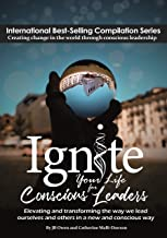Ignite Your Life for Conscious Leaders: Elevating and transforming the way we lead ourselves and others in a new and conscious way