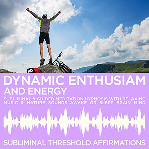 Dynamic Enthusiam & Energy Subliminal Affirmations & Guided Meditation Hypnosis with Relaxing Music & Nature Sounds Awake or Sleep Brain Mind