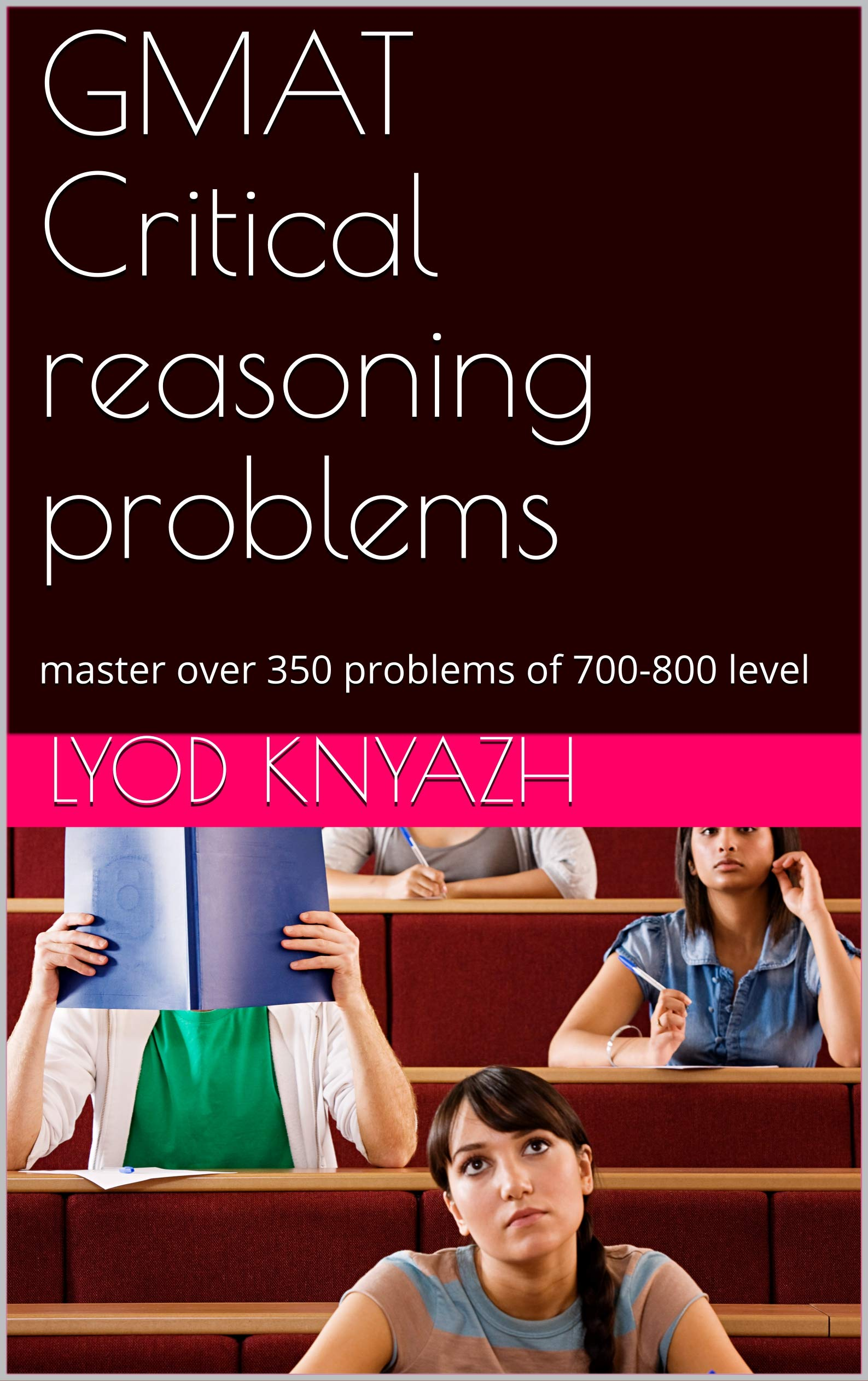 GMAT Critical reasoning problems: master over 350 problems of 700-800 level
