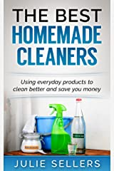 The Best Homemade Cleaners: Using everyday products to clean better and save you money Kindle Edition