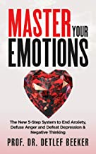 Master Your Emotions: The New 5-Step System to End Anxiety, Defuse Anger and Defeat Depression & Negative Thinking (5 Minutes for a Better Life Book 1)