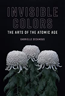 Invisible Colors: The Arts of the Atomic Age