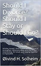 Should I Divorce? Should I Stay or Should I Go? : Articles, essays, short fiction, poems. How to strengthen communication and stay in the relationship. ... (Series 1: Fixing the imperfections )