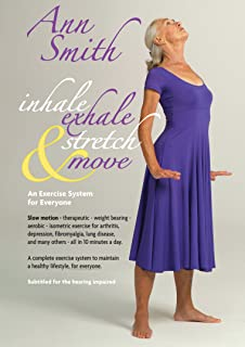 Ann Smith: Inhale, Exhale, Stretch & Move, Slow motion, therapeutic, weight bearing, aerobic, isometric exercise for arthritis, depression, fibromyalgia, lung disease, and many others
