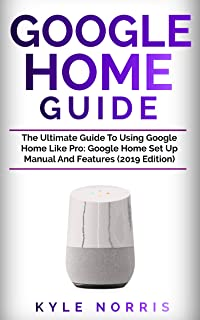 GOOGLE HOME GUIDE: The Ultimate Guide To Using Google Home Like Pro: Google Home Set Up Manual And Features (2019 Edition) (English Edition)