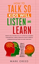 How To Talk, So Kids Will Listen & Learn: Parents & Teachers Tool Kit To Effective Children's Conversation, A Simple & Practical Guide To Improve Communication ... Skills Of Your Child (how to talk to kids)