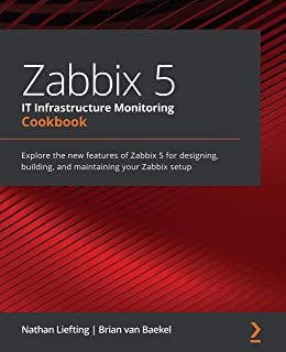 Zabbix 5 IT Infrastructure Monitoring Cookbook: Explore the new features of Zabbix 5 for designing, building, and maintain...