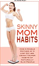 Skinny Mom Habits: How A Single Mother of 3 Lost 50 Ibs Using 7 Super Habits of Naturally Slim People