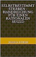 Selbstbestimmt Sterben - Handreichung für einen rationalen Suizid (German Edition)