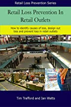 Retail Loss Prevention In Retail Outlets: How to identify causes of loss, design out loss and prevent loss in retail outlets