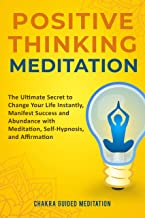 Positive Thinking Meditation: The Ultimate Secret To Change Your Life Instantly, Manifest Success and Abundance with Meditation, Self-Hypnosis, and Affirmation