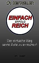Einfach Erfolg-Reich: Der einfache Weg seine Ziele zu erreichen und mehr Geld zu verdienen! (German Edition)