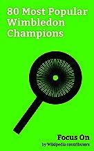 Focus On: 80 Most Popular Wimbledon Champions: Roger Federer, Rafael Nadal, Novak Djokovic, Andy Murray, Maria Sharapova, Andre Agassi, Pete Sampras, Steffi ... Billie Jean King, Martina Hingis, etc.