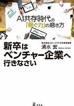 表紙: 新卒はベンチャー企業へ行きなさい AI共存時代の「稼ぐ力」の磨き方 (幻冬舎単行本) | 清水宏