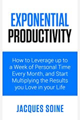 EXPONENTIAL PRODUCTIVITY: How to Leverage up to a Week of Personal Time Every Month and Start Multiplying the Results you Love in your Life Kindle Edition