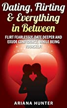 Dating, Flirting & Everything in Between: Flirt Fearlessly, Date Deeper and Exude Confidence, While Being Yourself! (Flirt...