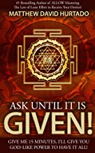 Ask Until It Is Given!: Give Me 15 Minutes - I'll Give You God-Like Power to Have It All!