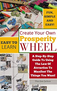 Create Your Own Prosperity Wheel: (A step-by-step guide to using the Law of Attraction to manifest the things you want)