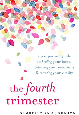 The Fourth Trimester: A Postpartum Guide to Healing Your Body, Balancing Your Emotions, and Restoring Your Vitality