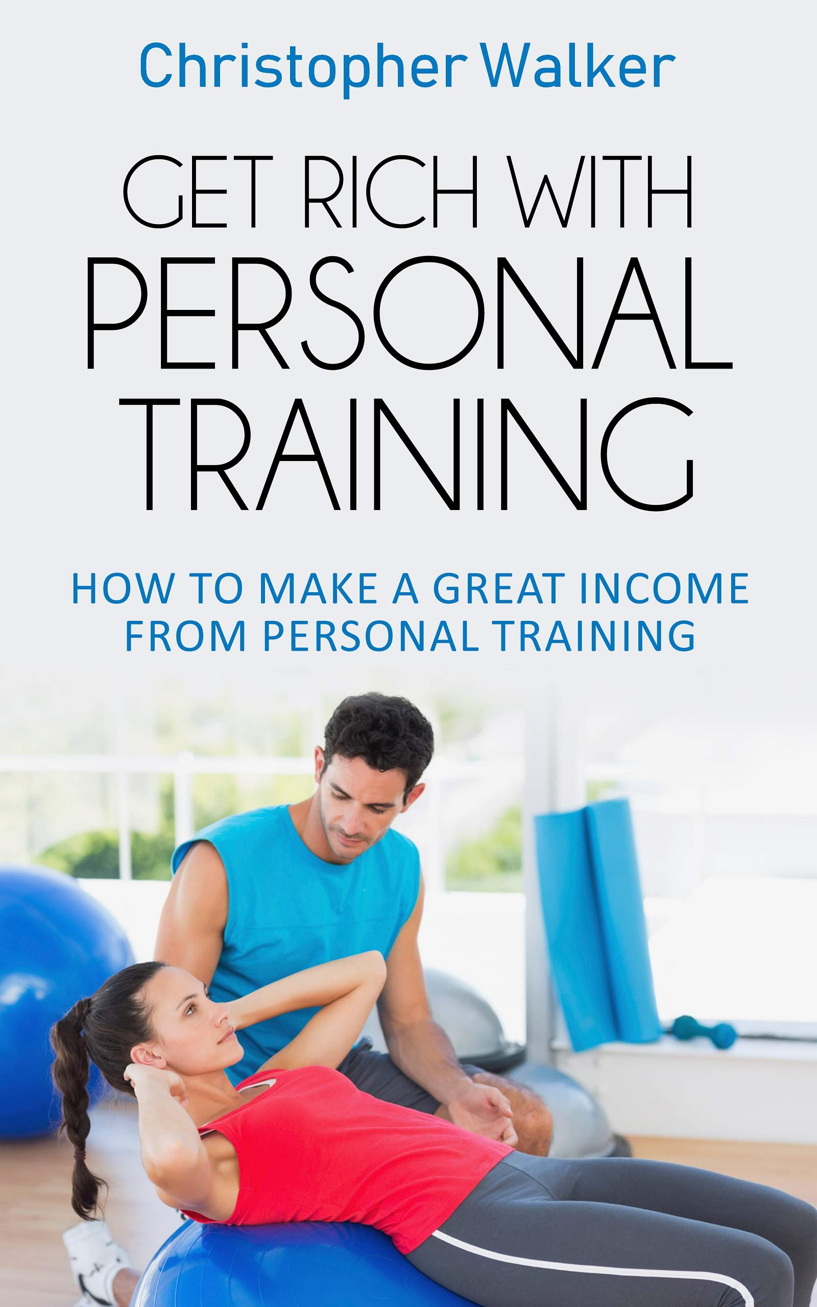 Get Rich With Personal Training: Personal training business models (The Rapid Results Academy)