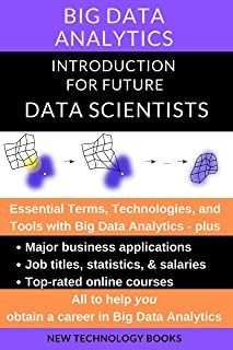 Big Data Analytics Introduction for Future Data Scientists: Essential Terms, Technologies, and Tools plus Major Business Applications, Jobs, Salary Data, ... a Career (Internet of Things (IoT) Book 2)