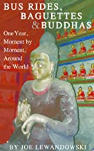Bus Rides, Baguettes & Buddhas: One Year, Moment by Moment, Around the World