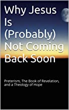 Why Jesus Is (Probably) Not Coming Back Soon: Preterism, The Book of Revelation, and a Theology of Hope
